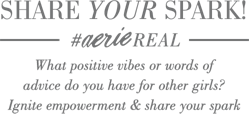Share Your Spark Hashtag Aerie Real What positive vibes or words of advice do you have for other girls Ignite empowerment and share your spark with the world