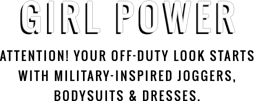 Girl Power Attention Your off duty look starts with military inspired joggers bodysuits and dresses