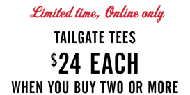 Limited Time Online Only Tailgate Tees 24 dollars each when you buy two or more