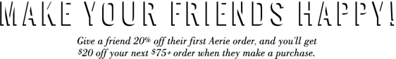Give a friend 20 percent off their first Aerie order and you will get 20 dollars off your next 75 dollars plus order when they make a purchase